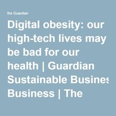 Digital obesity: our high-tech lives may be bad for our health | Guardian Sustainable Business | The Guardian