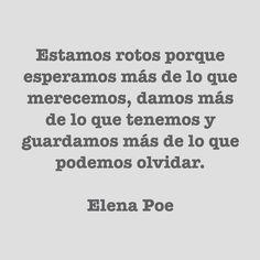 Estamos rotos porque esperamos más de lo que merecemos, damos más de lo que tenemos y guardamos más de lo que podemos olvidar. Elena Poe