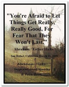 You are afraid to let things get really, really good, for fear that they won't last. Abraham-Hicks Quotes (AHQ2950)