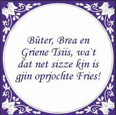 Bûter, brea en griene tsiis, wat'dat net sizze kin is gjin oprjochte Fries! (= boter, brood en groene kaas, wie dat niet kan zeggen is geen echte Fries).