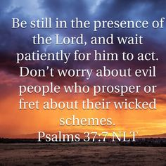 Rest in the Lord, and wait patiently for him: fret not thyself because of him who prospereth in his way, because of the man who bringeth wicked devices to pass. Bible Verses For Women, Favorite Bible Verses, Bible Scriptures, Bible Quotes, Psalm 37 7, Psalms, Presence Of The Lord, Word Of Faith, God First