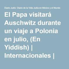 El Papa visitará Auschwitz durante un viaje a Polonia en julio, (En Yiddish) | Internacionales | Diario Judío México