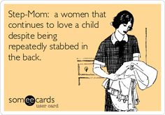 Step-Mom: a women that continues to love a child despite being repeatedly stabbed in the back.