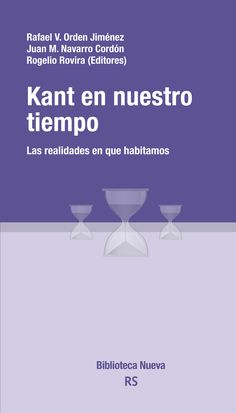 Kant en nuestro tiempo : las realidades en que habitamos / Rafael V. Orden Jiménez, Juan Manuel Navarro Cordón y Rogelio Rovira (eds.)