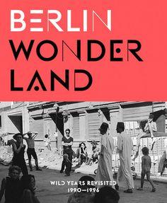 Berlin Wonderland: Wild Years Revisited, 1990–1996   Gestalten   Berlin Wonderland: Wild Years Revisited, 1990–1996