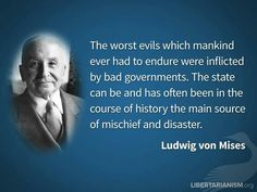 """""""The worst evils which mankind ever had to endure were inflicted by bad governments. The state can be and has often been in the course of history the main source of mischief and disaster."""" - Ludwig Von Mises"""