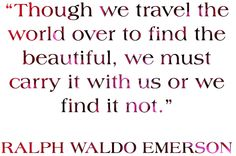 """Though we travel the world over to find the beautiful, we must carry it with us or we find it not."" Ralph Waldo Emerson"