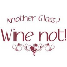 Another Glass? WINE NOT!