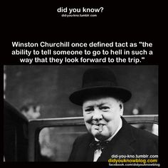 """Winston Churchill once defined tact as ""the ability to tell someone to go to hell in such a way that they look forward to the trip. Great Quotes, Quotes To Live By, Life Quotes, Motivational Quotes, Funny Quotes, Inspirational Quotes, Lyric Quotes, Movie Quotes, Great Words"