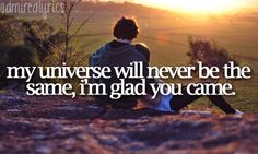 my universe will never be the same, i'm glad you came.--glad you came; the wanted <3