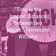 Time is the longest distance between two places. Tennessee Williams