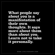 Live Life Happy: What people say about you is a manifestation of their own thoughts. It says more about them than about you. Learn not to take it personally.