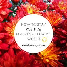 How To Stay Positive In A Super Negative World. www.lostgenygirl.com