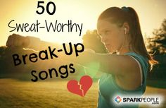 Sweat It Out: 50 Fast and Empowering Break-Up Songs via @SparkPeople  bahaha YES!