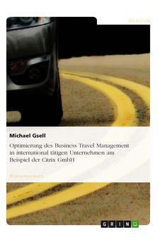 Optimierung des Business Travel Management in international tätigen Unternehmen am Beispiel der Citrix GmbH GRIN: http://grin.to/psMwx Amazon: http://grin.to/rSKMb