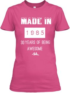MADE IN  1985 years of being 30 awesome
