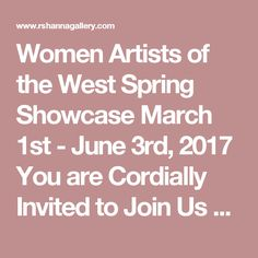 Women Artists of the West Spring Showcase   March 1st - June 3rd, 2017  You are Cordially Invited to Join Us  4 Evening Receptions:  March 3rd, April 7th, May 5th and June 2nd - 6 to 8PM