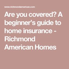 Are you covered? A beginner's guide to home insurance - Richmond American Homes