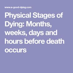 Physical Stages of Dying: Months, weeks, days and hours before death occurs