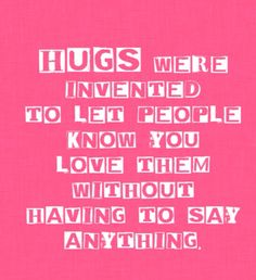 """""""Hugs were invented to let people know you love them without saying anything""""."""