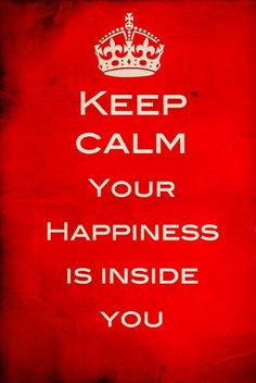 Keep Calm, your Happiness, it is deep down inside of you!!!! Bring it out and be the Best of You!!!!
