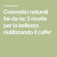 Cosmetici naturali fai-da-te: 5 ricette per la bellezza riutilizzando il caffe'