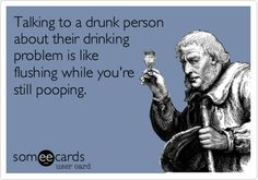 Talking to a drunk person about their drinking problem is like flushing while you're still pooping.