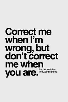 Inspirational Quotes: Correct me when Im wrong but dont correct me when you are. | quotes | wisdom | advice | life lessons  Top Inspirational Quotes Quote Description Correct me when Im wrong but dont correct me when you are. | quotes | wisdom | advice | life lessons