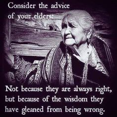 """Consider the advice of your elders:  Not because they are always right, but because of the wisdom they have gleaned from being wrong.""  Shared on Facebook by Jerry Pope on the Thich Nhat Hanh Philosophy & Practice page."