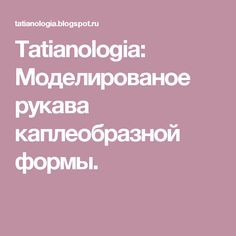 Tatianologia: Моделированое рукава каплеобразной формы.