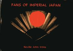 Title: Fans of Imperial Japan  Author: Neville John Irons  Publication: Kaiserreich Kunst Ltd, Hong Kong  Publication Date: 1982     Book Description: Black hardback with cover sleeve. 169 pages with 41 color plate images.      Call Number: NK 4870 .I762X