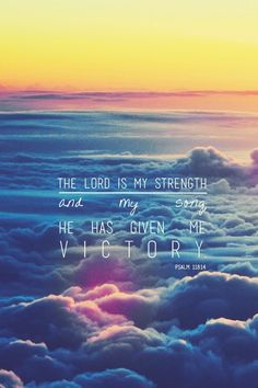The Lord is my strength my song. He has given me victory. Psalm118:14