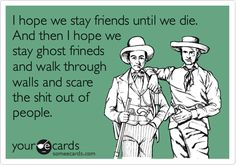I hope we stay friends until we die. And then I hope we stay ghost frineds and walk through walls and scare the shit out of people. @Jade Davis