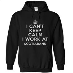 can't Keep calm work at The Bank of Nova Scotia T Shirt, Hoodie, Sweatshirts - tshirt design #hoodie #fashion