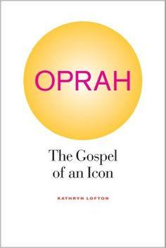 Oprah: The Gospel of an Icon: Kathryn Lofton: 9780520267527: Amazon.com: Books