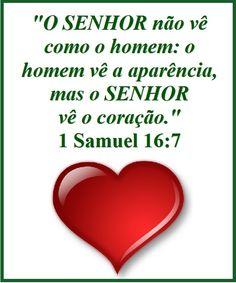 """""""Porém o SENHOR disse a Samuel: Não atentes para a sua aparência, nem para a grandeza da sua estatura, porque o tenho rejeitado; porque o SENHOR não vê como vê o homem, pois o homem vê o que está diante dos olhos, porém o SENHOR olha para o coração."""" (I Samuel 16:7)"""