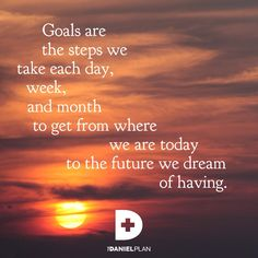 Goals are the steps we take each day, week, and month to get from where we are today to the future we dream of having.