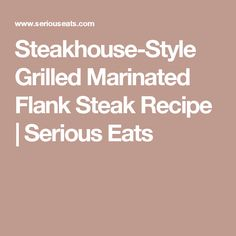 Steakhouse-Style Grilled Marinated Flank Steak Recipe | Serious Eats