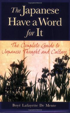 The Japanese Have a Word for It: The Complete Guide to Japanese Thought and Culture: Boye Lafayette De Mente