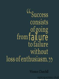 Success consists of going from failure to failure without loss of enthusiasm. Winston Churchill.