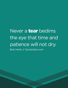 Never a tear bedims the eye that time and patience will not dry. Tears Quotes, Life Quotes, Let It Flow, Let It Be, Bret Harte, Never, Patience, Inspire Me, Quote Of The Day
