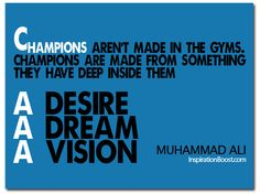 Champions aren't made in the gyms. Champions are made from something they have deep inside them -- a desire, a dream, a vision.