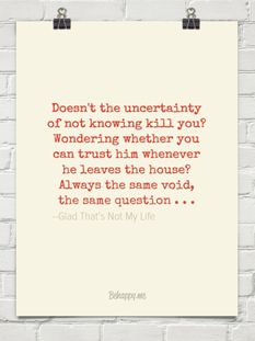 Doesn't the uncertainty of not knowing kill you? Wondering whether you can trust him whenever he ...