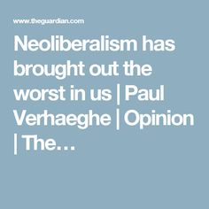 Neoliberalism has brought out the worst in us | Paul Verhaeghe | Opinion | The…