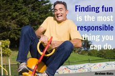 """Finding fun is the most responsible thing you can do."" Abraham-Hicks"