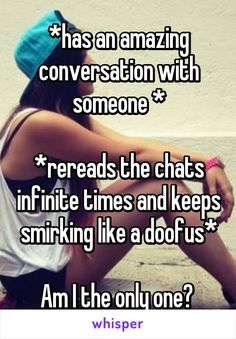 *has an amazing conversation with someone * *rereads the chats infinite times and keeps smirking like a doofus* Am I the only one?