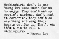 To Kill a Mockingbird; All lies, but I love it anyway. Mockingbirds are the meanest, most obnoxious bullies of the garden. They dive-bomb anything. But because of Harper Lee, I still love them. :)