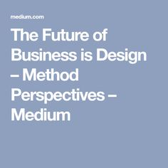 The Future of Business is Design – Method Perspectives – Medium