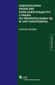 Zabezpieczenie społeczne osób korzystających z prawa do przemieszczania się w Unii Europejskiej / Gertruda Uścińska. -- Warszawa :  Lex a Wolters Kluwer business,  2013.