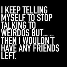 I keep telling myself to stop talking to weirdos but then I wouldn't have any friends left.